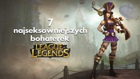 7 najseksowniejszych bohaterek League of Legends